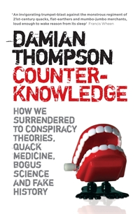 Counter-Knowledge: How we Surrendered to Conspiracy Theories, Quack Medicine, Bogus Science and Fake History by Damian Thompson